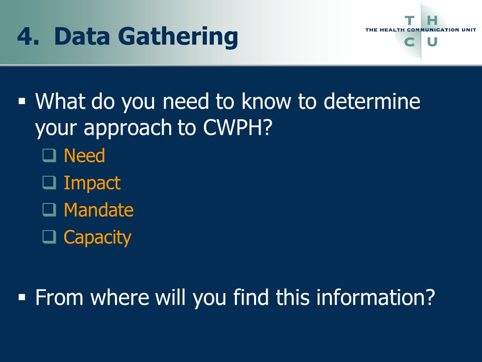 4. Data Gathering What do you need to know to determine your approach to CWPH? Need Impact Mandate Capacity From where will you find this information?