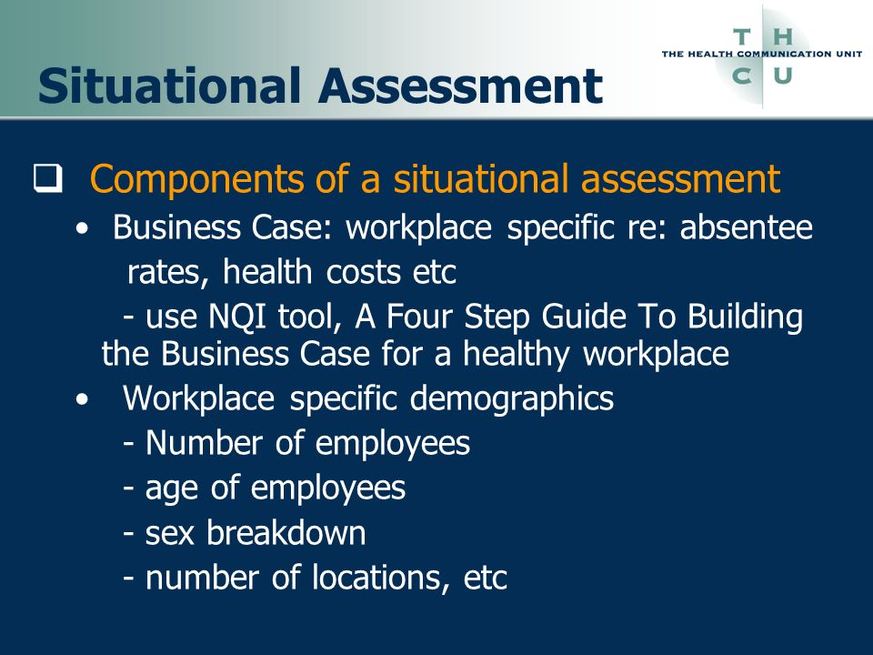 Situational Assessment Components of a situational assessment Business Case: workplace specific re: absentee rates, health costs etc - use NQI tool, A