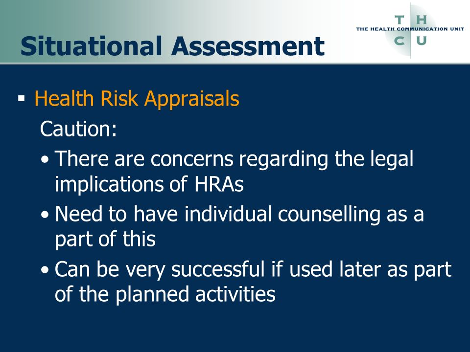 Situational Assessment Health Risk Appraisals Caution: There are concerns regarding the legal implications of HRAs Need to have individual counselling