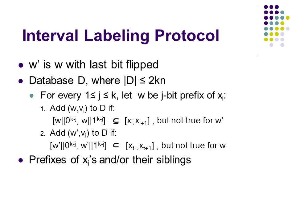 Interval Labeling Protocol w is w with last bit flipped Database D, where |D| 2kn For every 1 j k, let w be j-bit prefix of x i : 1. Add (w,v i ) to D