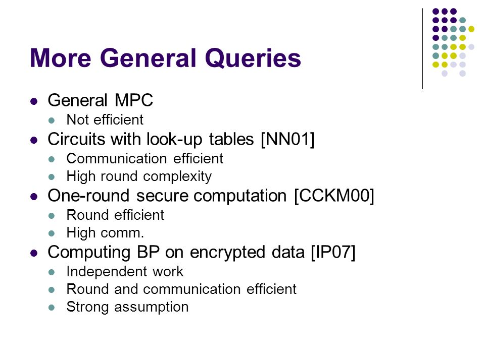 More General Queries General MPC Not efficient Circuits with look-up tables [NN01] Communication efficient High round complexity One-round secure comp