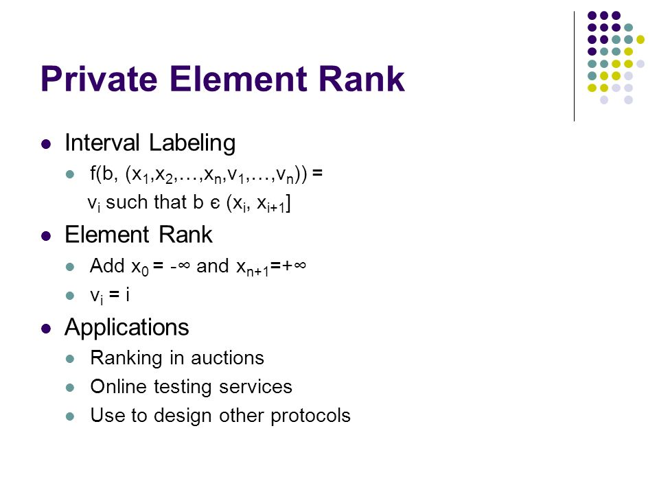 Private Element Rank Interval Labeling f(b, (x 1,x 2,…,x n,v 1,…,v n )) = v i such that b є (x i, x i+1 ] Element Rank Add x 0 = - and x n+1 =+ v i = i Applications Ranking in auctions Online testing services Use to design other protocols