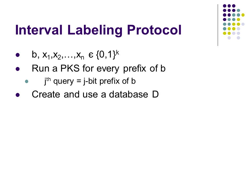 Interval Labeling Protocol b, x 1,x 2,…,x n є {0,1} k Run a PKS for every prefix of b j th query = j-bit prefix of b Create and use a database D