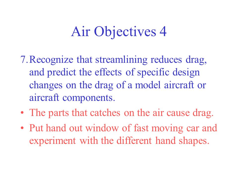 Air Objectives 4 7.Recognize that streamlining reduces drag, and predict the effects of specific design changes on the drag of a model aircraft or air
