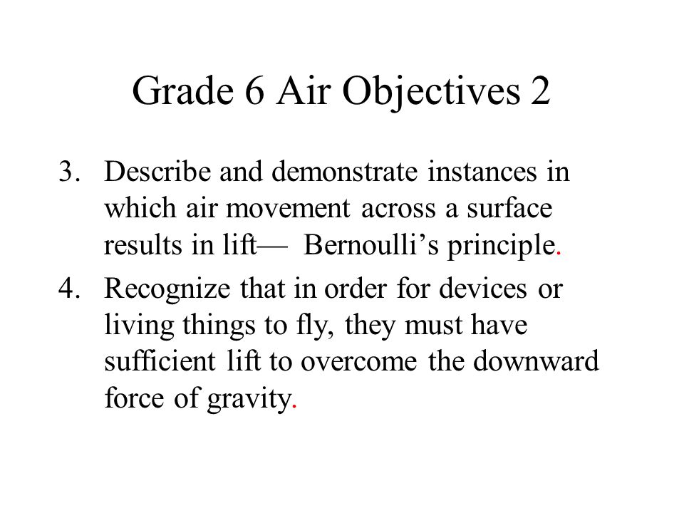 Grade 6 Air Objectives 2 3. Describe and demonstrate instances in which air movement across a surface results in lift Bernoullis principle. 4. Recogni