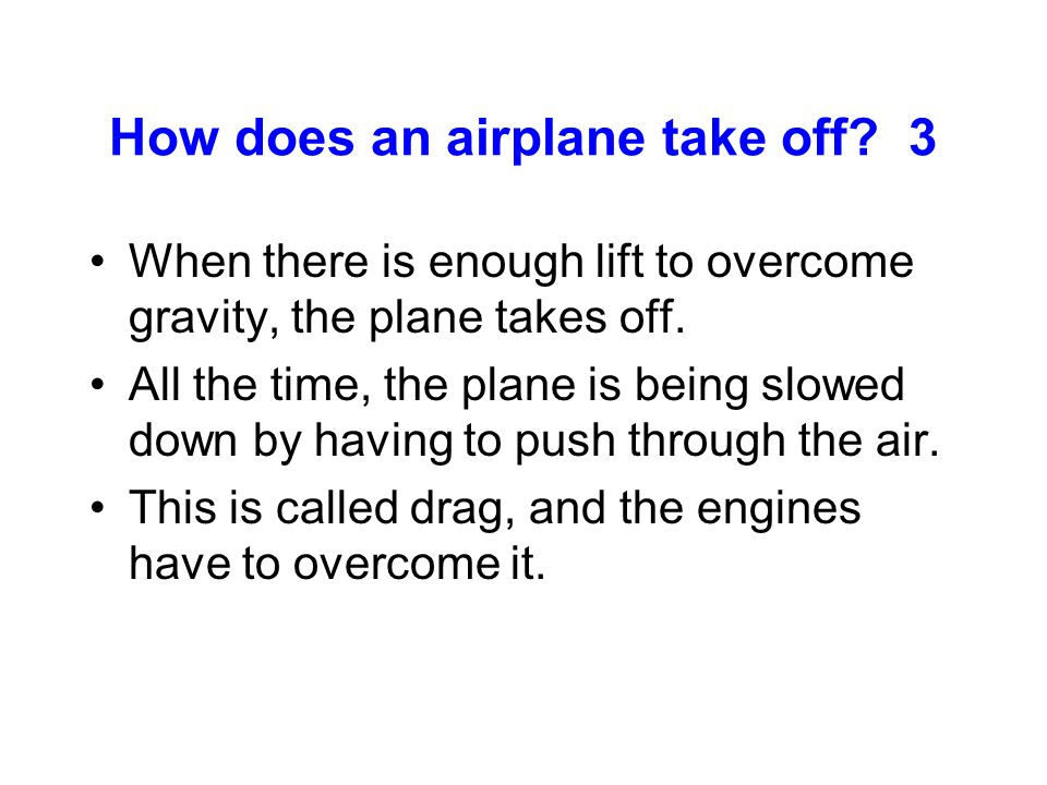How does an airplane take off? 3 When there is enough lift to overcome gravity, the plane takes off. All the time, the plane is being slowed down by h