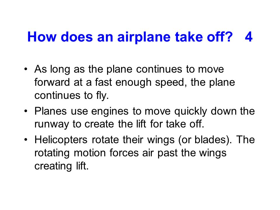 How does an airplane take off? 4 As long as the plane continues to move forward at a fast enough speed, the plane continues to fly. Planes use engines