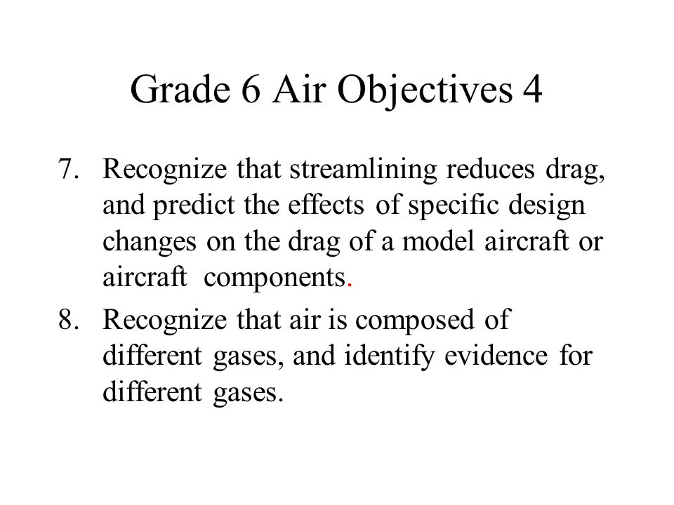 Grade 6 Air Objectives 4 7. Recognize that streamlining reduces drag, and predict the effects of specific design changes on the drag of a model aircra