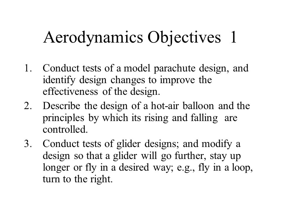 Aerodynamics Objectives 1 1.Conduct tests of a model parachute design, and identify design changes to improve the effectiveness of the design. 2.Descr
