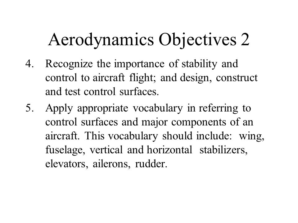 Aerodynamics Objectives 2 4.Recognize the importance of stability and control to aircraft flight; and design, construct and test control surfaces. 5.A