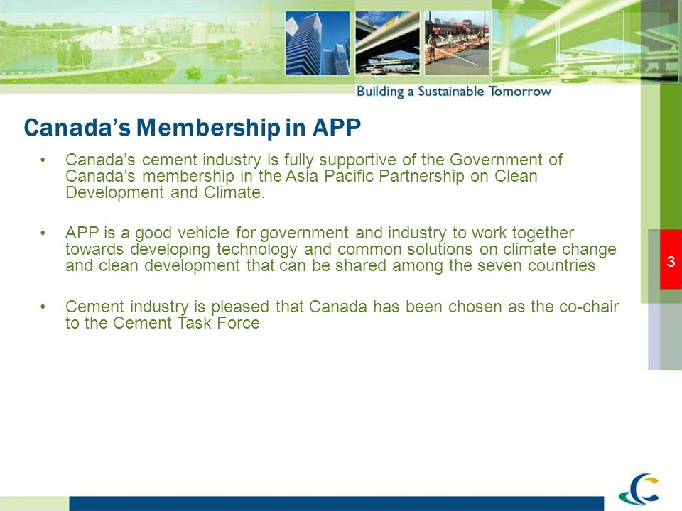 3 Canadas Membership in APP Canadas cement industry is fully supportive of the Government of Canadas membership in the Asia Pacific Partnership on Clean Development and Climate.