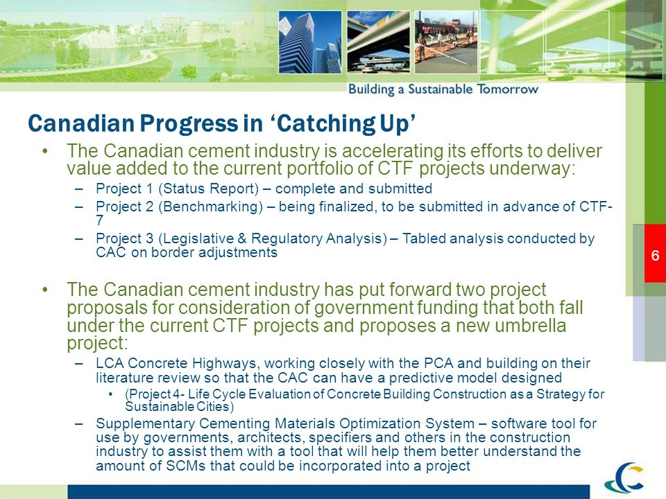 Canadian Progress in Catching Up The Canadian cement industry is accelerating its efforts to deliver value added to the current portfolio of CTF projects underway: –Project 1 (Status Report) – complete and submitted –Project 2 (Benchmarking) – being finalized, to be submitted in advance of CTF- 7 –Project 3 (Legislative & Regulatory Analysis) – Tabled analysis conducted by CAC on border adjustments The Canadian cement industry has put forward two project proposals for consideration of government funding that both fall under the current CTF projects and proposes a new umbrella project: –LCA Concrete Highways, working closely with the PCA and building on their literature review so that the CAC can have a predictive model designed (Project 4- Life Cycle Evaluation of Concrete Building Construction as a Strategy for Sustainable Cities) –Supplementary Cementing Materials Optimization System – software tool for use by governments, architects, specifiers and others in the construction industry to assist them with a tool that will help them better understand the amount of SCMs that could be incorporated into a project 6