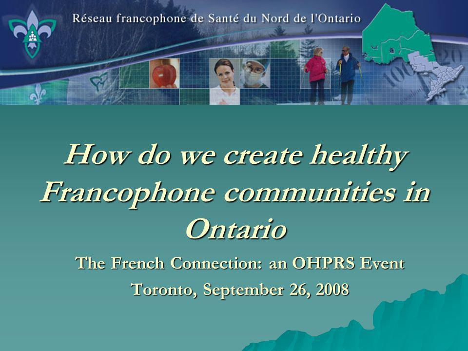 How do we create healthy Francophone communities in Ontario The French Connection: an OHPRS Event Toronto, September 26, 2008