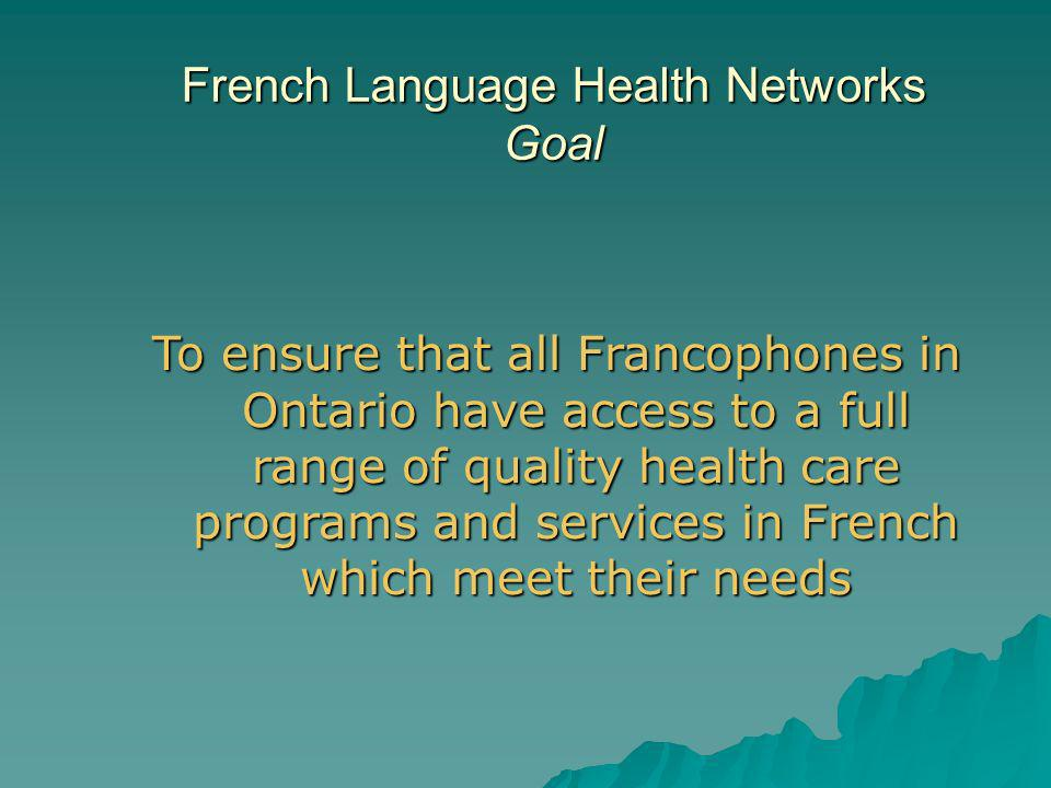 To ensure that all Francophones in Ontario have access to a full range of quality health care programs and services in French which meet their needs French Language Health Networks Goal