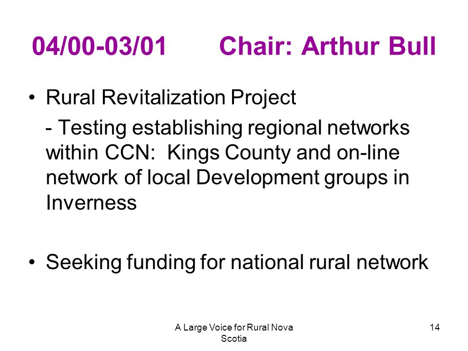 A Large Voice for Rural Nova Scotia 14 04/00-03/01Chair: Arthur Bull Rural Revitalization Project - Testing establishing regional networks within CCN: