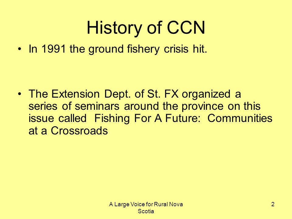 A Large Voice for Rural Nova Scotia 2 History of CCN In 1991 the ground fishery crisis hit. The Extension Dept. of St. FX organized a series of semina