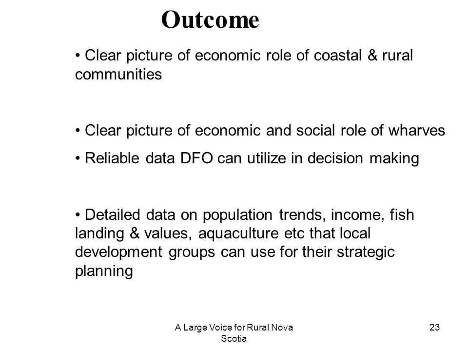 A Large Voice for Rural Nova Scotia 23 Outcome Clear picture of economic role of coastal & rural communities Clear picture of economic and social role