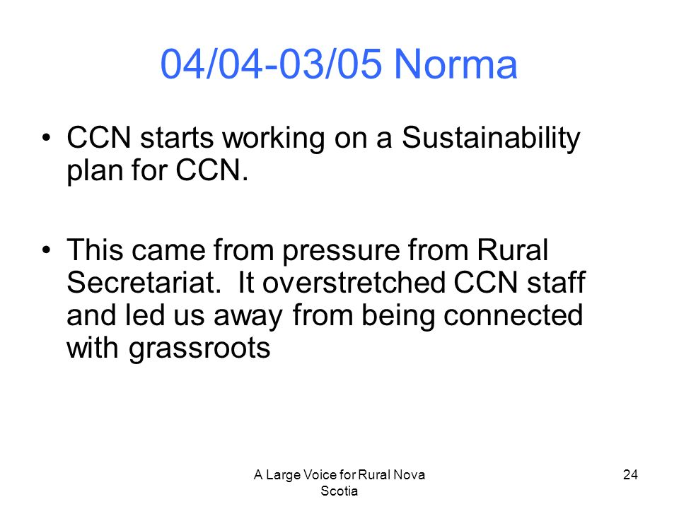 A Large Voice for Rural Nova Scotia 24 04/04-03/05 Norma CCN starts working on a Sustainability plan for CCN. This came from pressure from Rural Secre
