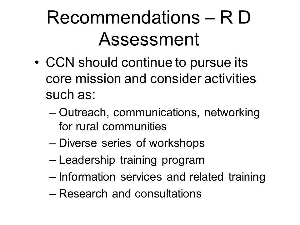 Recommendations – R D Assessment CCN should continue to pursue its core mission and consider activities such as: –Outreach, communications, networking