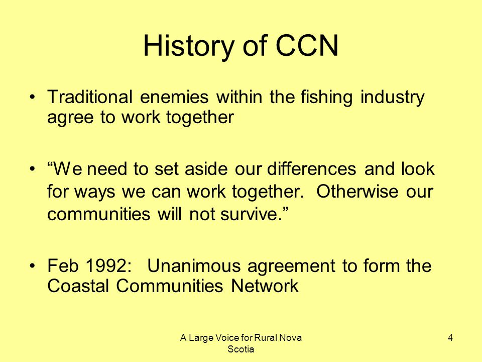A Large Voice for Rural Nova Scotia 4 History of CCN Traditional enemies within the fishing industry agree to work together We need to set aside our d