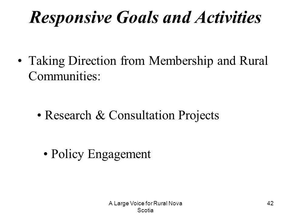 Responsive Goals and Activities Taking Direction from Membership and Rural Communities: Research & Consultation Projects Policy Engagement A Large Voi