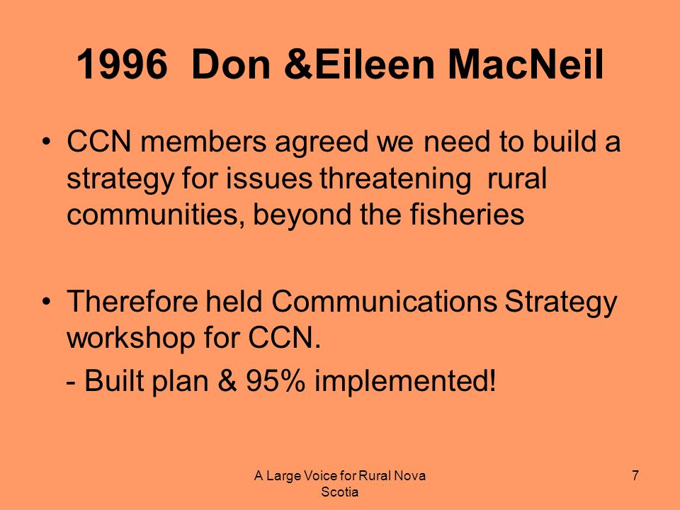 A Large Voice for Rural Nova Scotia 7 1996 Don &Eileen MacNeil CCN members agreed we need to build a strategy for issues threatening rural communities