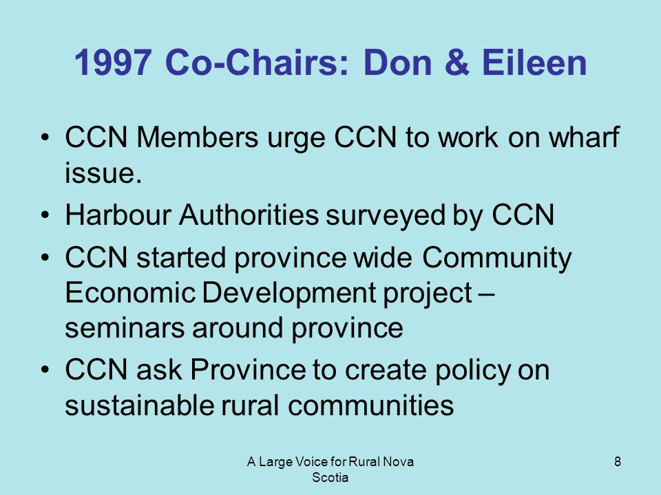 A Large Voice for Rural Nova Scotia 8 1997 Co-Chairs: Don & Eileen CCN Members urge CCN to work on wharf issue. Harbour Authorities surveyed by CCN CC