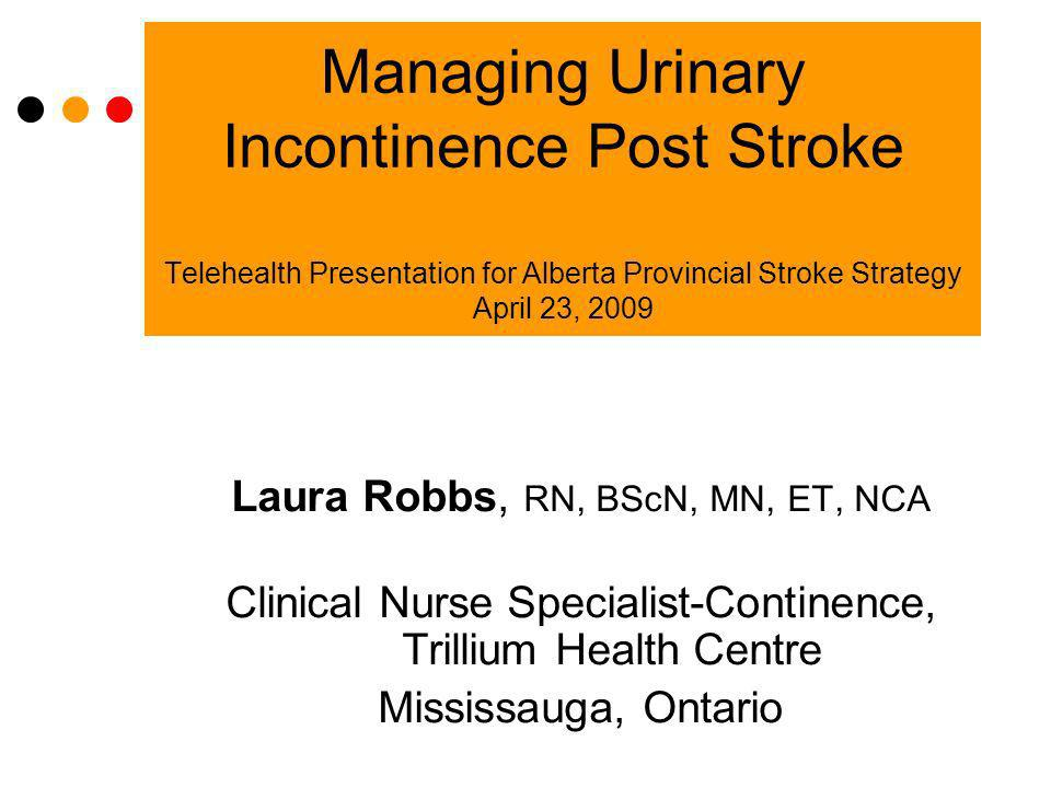 Managing Urinary Incontinence Post Stroke Telehealth Presentation for Alberta Provincial Stroke Strategy April 23, 2009 Laura Robbs, RN, BScN, MN, ET,