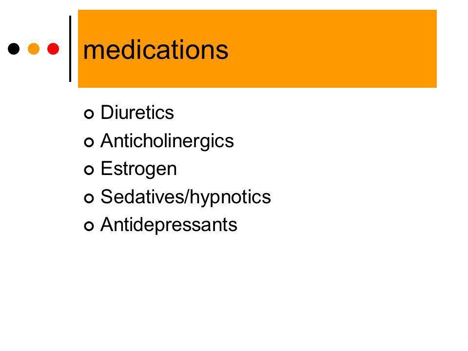 medications Diuretics Anticholinergics Estrogen Sedatives/hypnotics Antidepressants