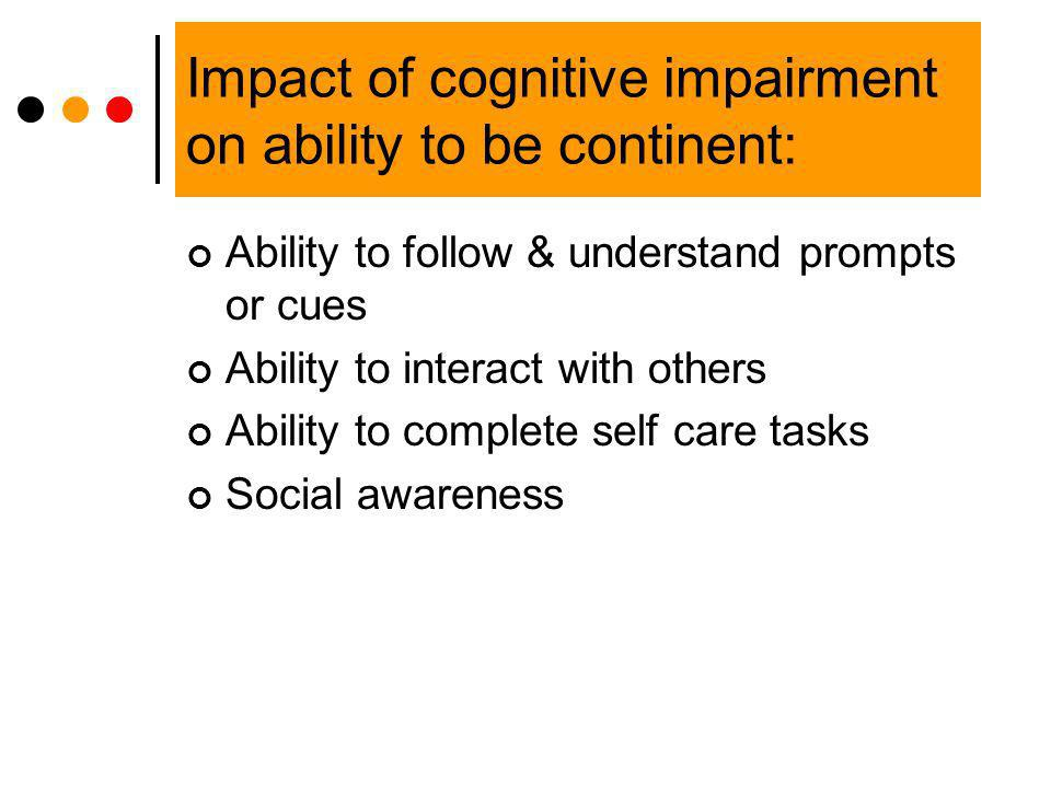 Impact of cognitive impairment on ability to be continent: Ability to follow & understand prompts or cues Ability to interact with others Ability to c