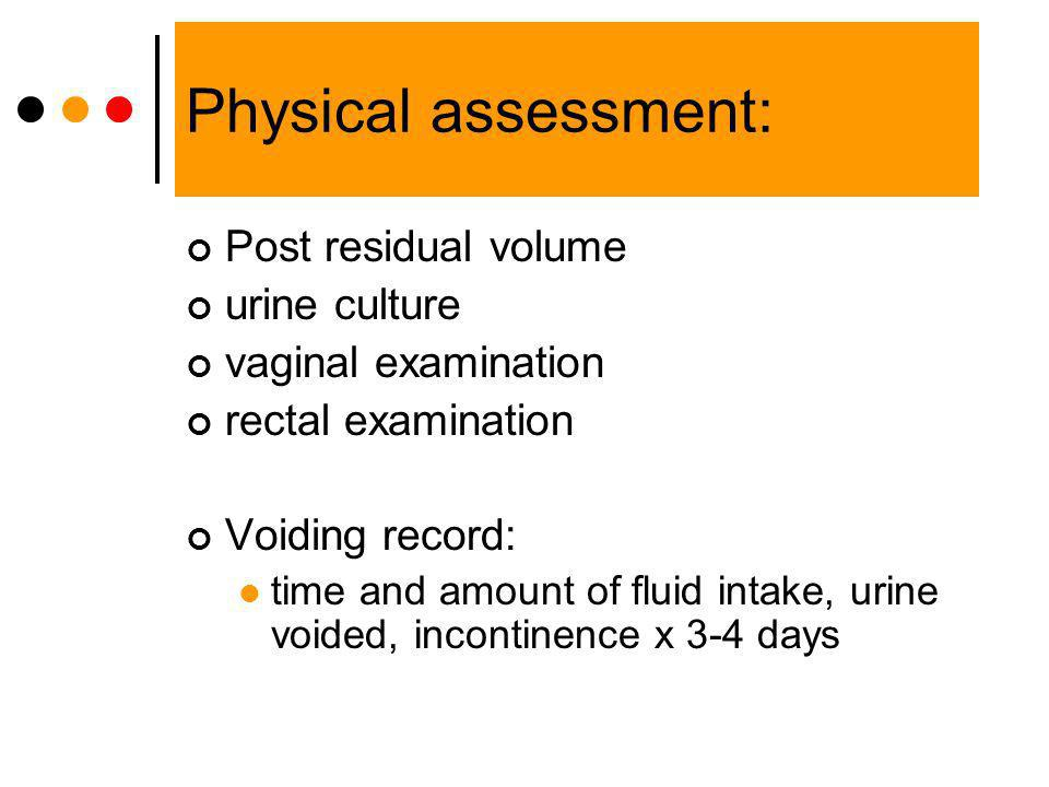 Physical assessment: Post residual volume urine culture vaginal examination rectal examination Voiding record: time and amount of fluid intake, urine