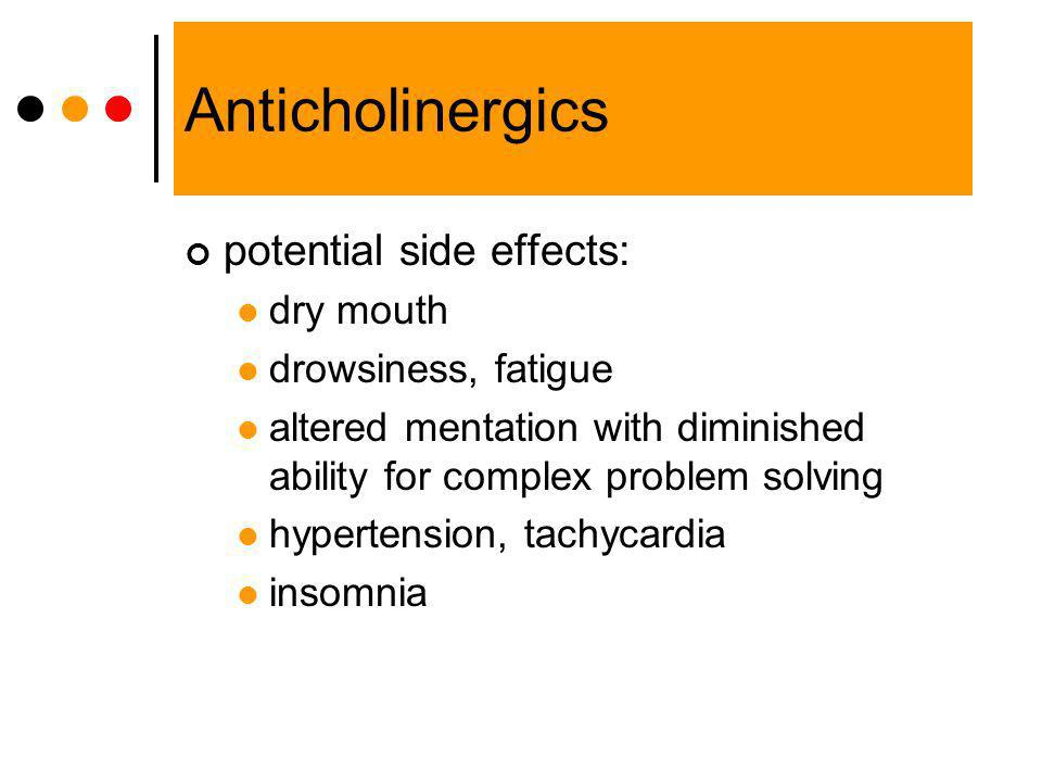 Anticholinergics potential side effects: dry mouth drowsiness, fatigue altered mentation with diminished ability for complex problem solving hypertens