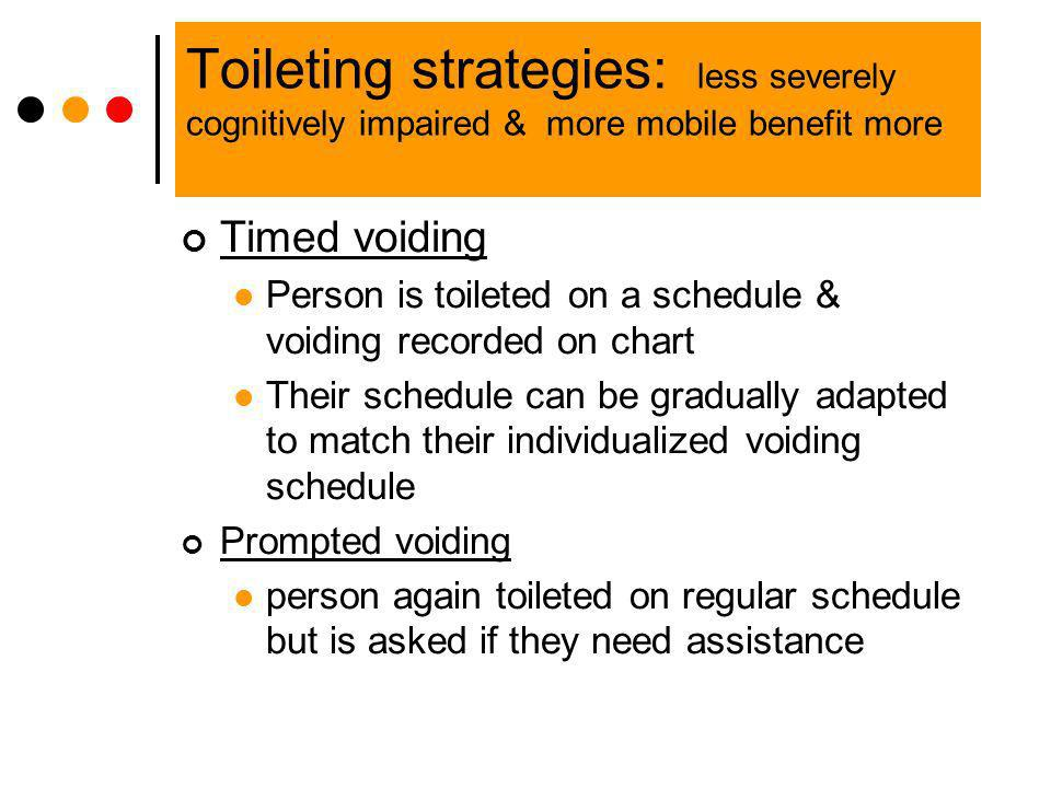 Toileting strategies: less severely cognitively impaired & more mobile benefit more Timed voiding Person is toileted on a schedule & voiding recorded