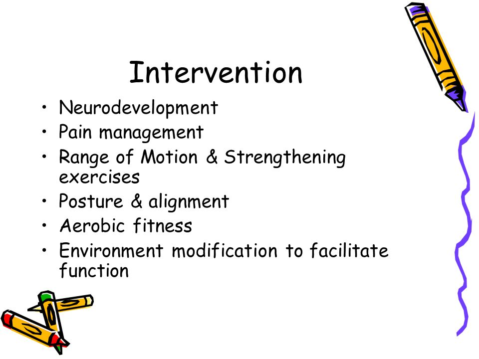 Intervention Neurodevelopment Pain management Range of Motion & Strengthening exercises Posture & alignment Aerobic fitness Environment modification to facilitate function