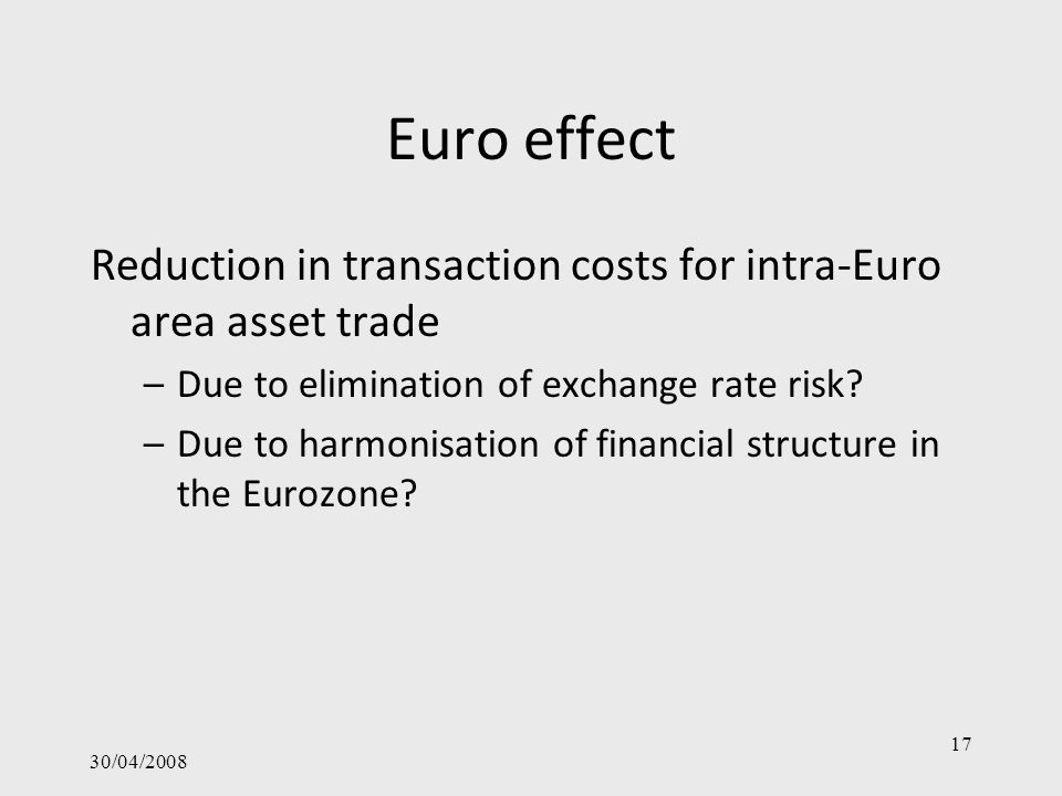 Euro effect Reduction in transaction costs for intra-Euro area asset trade –Due to elimination of exchange rate risk? –Due to harmonisation of financi