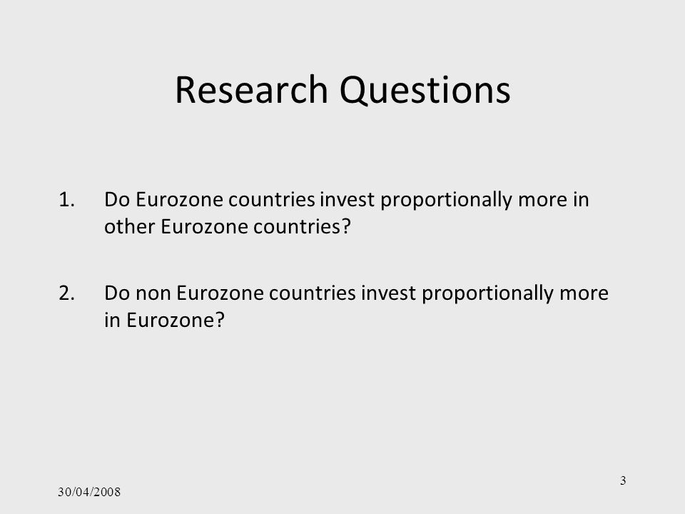 30/04/2008 3 Research Questions 1.Do Eurozone countries invest proportionally more in other Eurozone countries? 2.Do non Eurozone countries invest pro