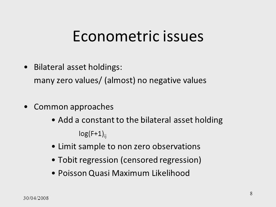 30/04/2008 8 Econometric issues Bilateral asset holdings: many zero values/ (almost) no negative values Common approaches Add a constant to the bilate