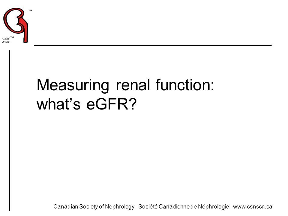 Canadian Society of Nephrology - Société Canadienne de Néphrologie - www.csnscn.ca Measuring renal function: whats eGFR?