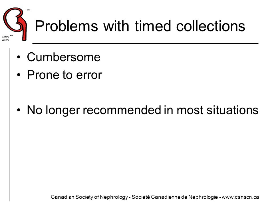 Canadian Society of Nephrology - Société Canadienne de Néphrologie - www.csnscn.ca Problems with timed collections Cumbersome Prone to error No longer