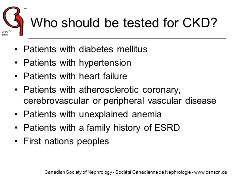Canadian Society of Nephrology - Société Canadienne de Néphrologie - www.csnscn.ca Who should be tested for CKD? Patients with diabetes mellitus Patie