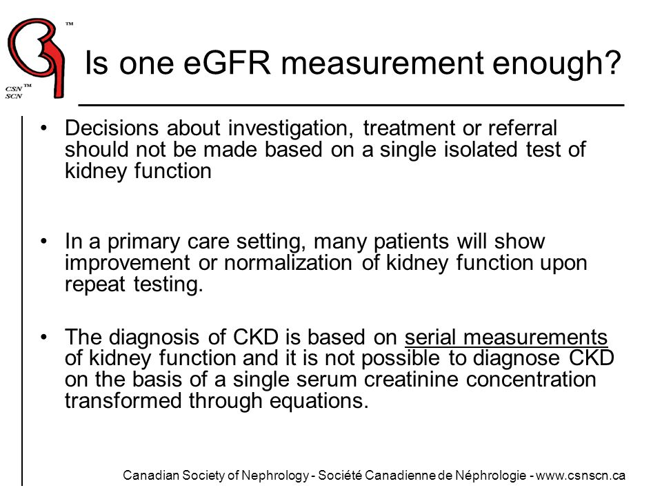 Canadian Society of Nephrology - Société Canadienne de Néphrologie - www.csnscn.ca Is one eGFR measurement enough? Decisions about investigation, trea