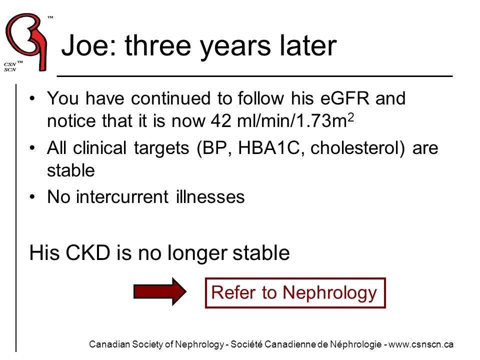 Canadian Society of Nephrology - Société Canadienne de Néphrologie - www.csnscn.ca Joe: three years later You have continued to follow his eGFR and no