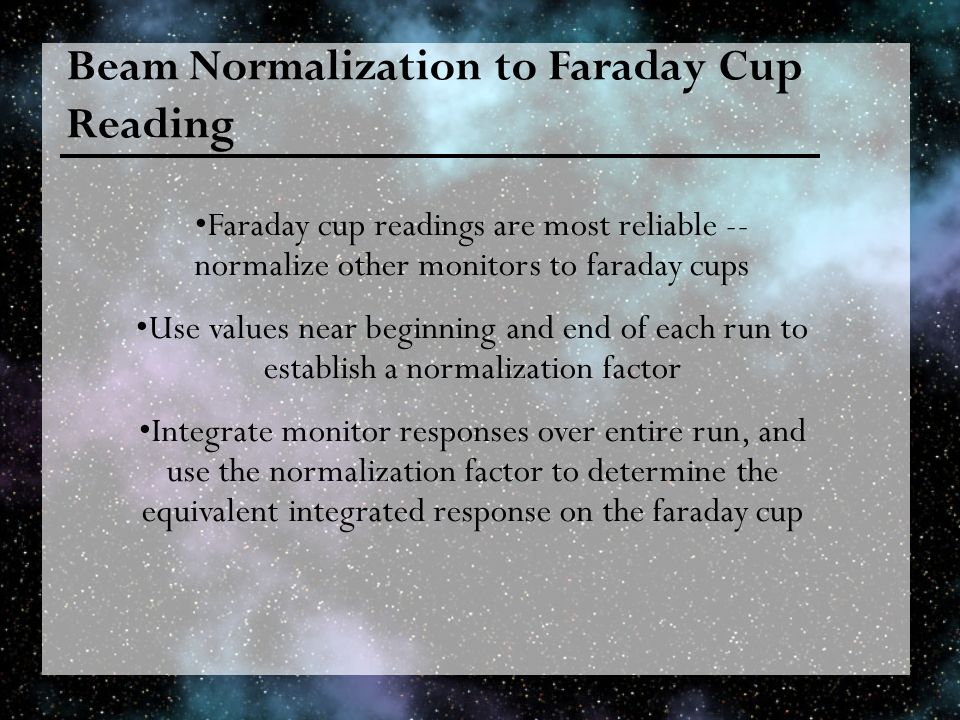 Beam Normalization to Faraday Cup Reading Faraday cup readings are most reliable -- normalize other monitors to faraday cups Use values near beginning