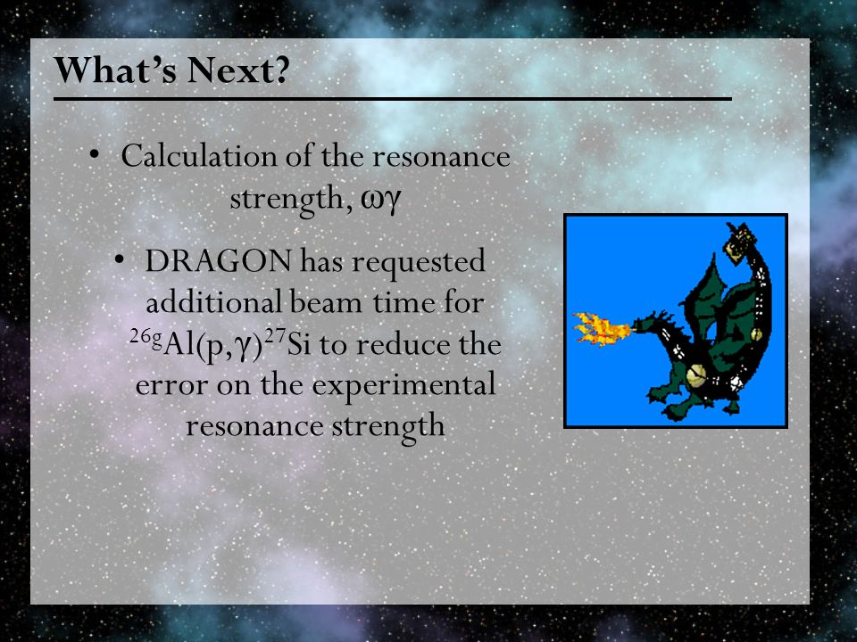 Whats Next? Calculation of the resonance strength, ωγ DRAGON has requested additional beam time for 26g Al(p, γ ) 27 Si to reduce the error on the exp