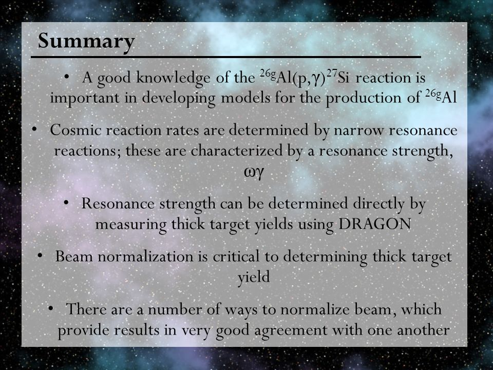 Summary A good knowledge of the 26g Al(p, γ ) 27 Si reaction is important in developing models for the production of 26g Al Cosmic reaction rates are determined by narrow resonance reactions; these are characterized by a resonance strength, ωγ Resonance strength can be determined directly by measuring thick target yields using DRAGON Beam normalization is critical to determining thick target yield There are a number of ways to normalize beam, which provide results in very good agreement with one another