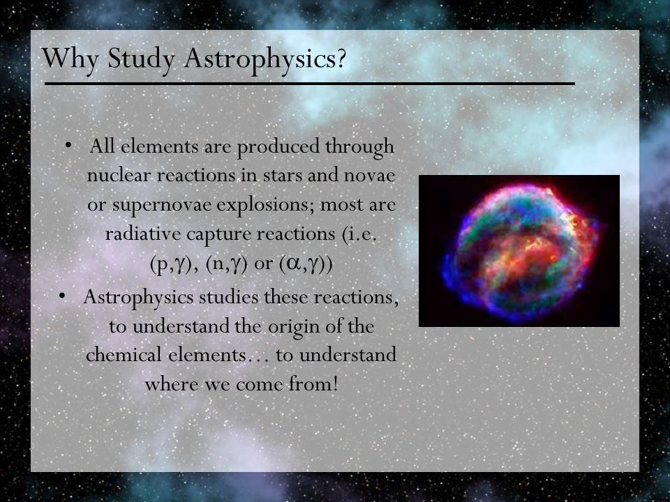 Why Study Astrophysics? All elements are produced through nuclear reactions in stars and novae or supernovae explosions; most are radiative capture re