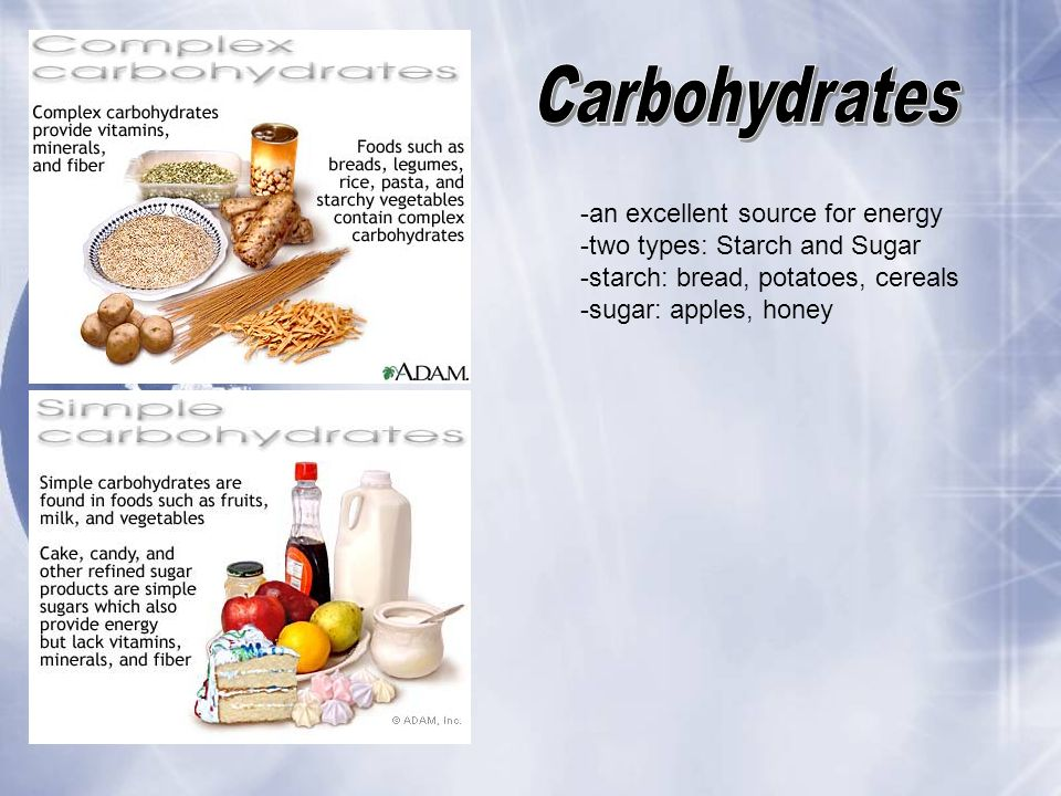 -an excellent source for energy -two types: Starch and Sugar -starch: bread, potatoes, cereals -sugar: apples, honey