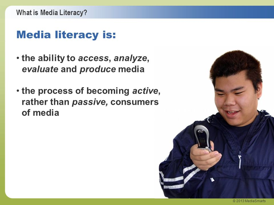 What is Media Literacy? © 2013 MediaSmarts the ability to access, analyze, evaluate and produce media the process of becoming active, rather than pass