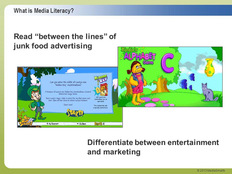 What is Media Literacy? © 2013 MediaSmarts Read between the lines of junk food advertising Differentiate between entertainment and marketing