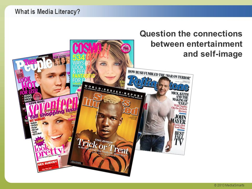 What is Media Literacy? © 2013 MediaSmarts Question the connections between entertainment and self-image